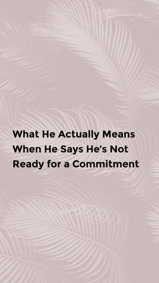 What He Actually Means When He Says He's Not Ready for a Commitment