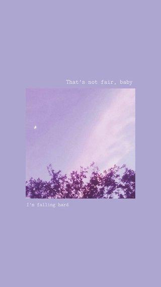That's not fair, baby I'm falling hard