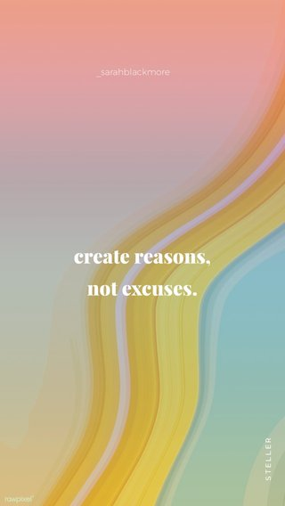 create reasons, not excuses. _sarahblackmore