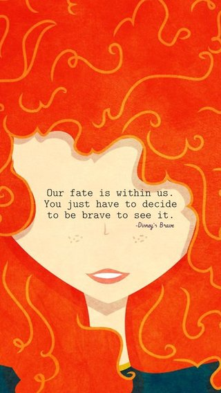 Our fate is within us. You just have to decide to be brave to see it. -Disney's Brave