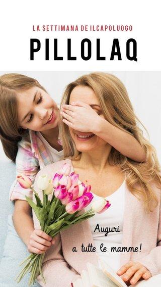 PILLOLAQ Auguri a tutte le mamme! La settimana de IlCapoluogo