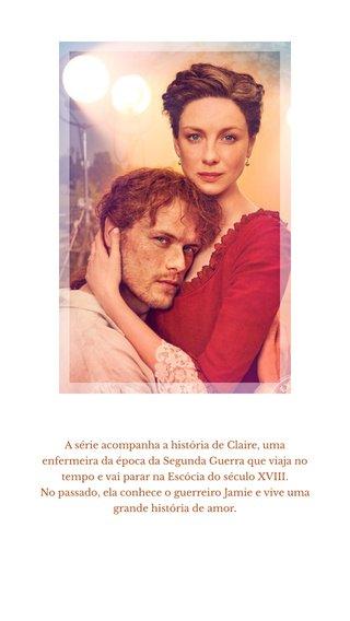 A série acompanha a história de Claire, uma enfermeira da época da Segunda Guerra que viaja no tempo e vai parar na Escócia do século XVIII. No passado, ela conhece o guerreiro Jamie e vive uma grande história de amor.