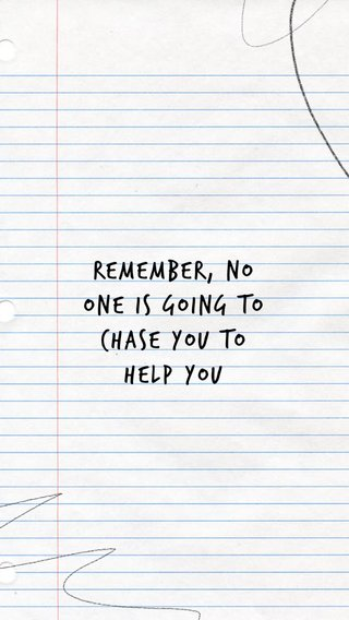 Remember, no one is going to chase you to help you