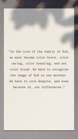 """""""In the love of the family of God, we must become color brave, color caring, color honoring, and not color blind. We have to recognize the image of God in one another. We have to love despite, and even because of, our differences."""""""