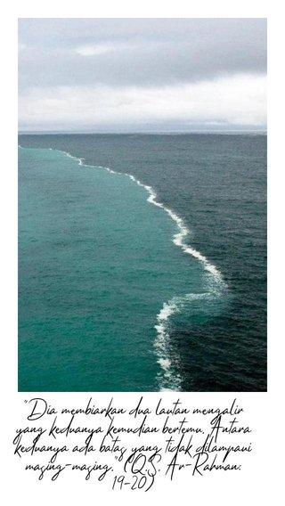 """Dia membiarkan dua lautan mengalir yang keduanya kemudian bertemu. Antara keduanya ada batas yang tidak dilampaui masing-masing."" (Q.S. Ar-Rahman:19-20)"