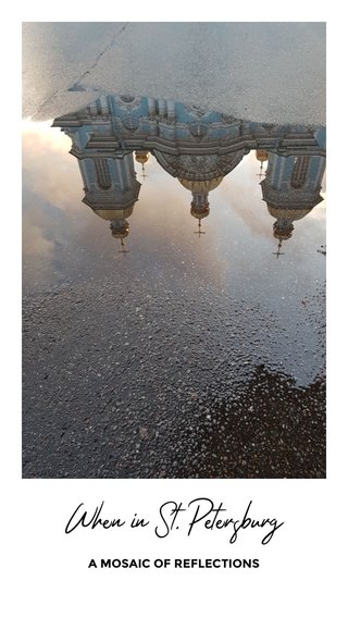 When in St. Petersburg A MOSAIC OF REFLECTIONS