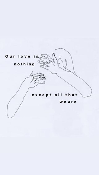except all that Our love is nothing we are
