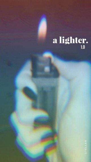 a lighter. 1.0