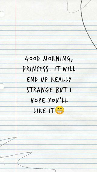 Good morning, princess. it will end up really strange but i hope you'll like it😁