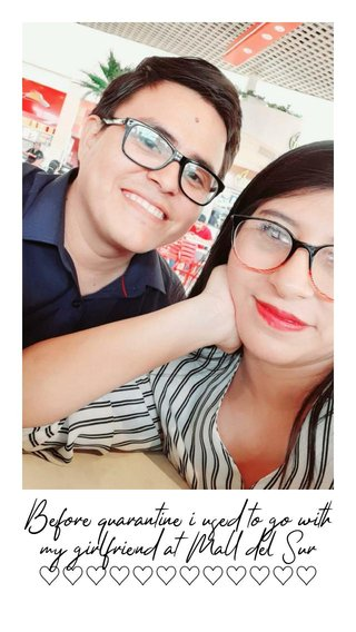 Before quarantine i used to go with my girlfriend at Mall del Sur ♡♡♡♡♡♡♡♡♡♡♡♡
