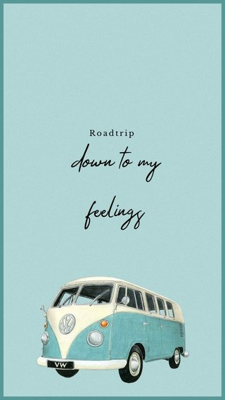 down to my feelings Roadtrip