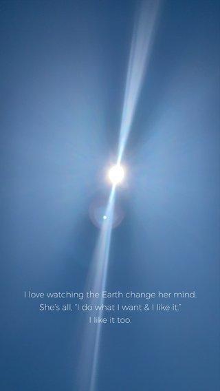 "I love watching the Earth change her mind. She's all, ""I do what I want & I like it."" I like it too."