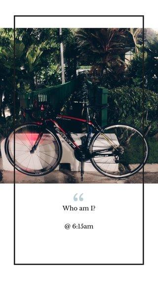 Who am I? @ 6:15am