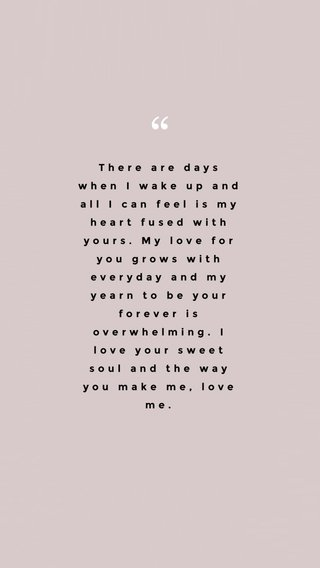 There are days when I wake up and all I can feel is my heart fused with yours. My love for you grows with everyday and my yearn to be your forever is overwhelming. I love your sweet soul and the way you make me, love me.