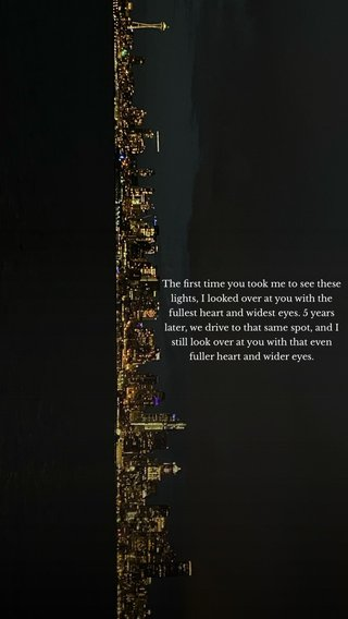 The first time you took me to see these lights, I looked over at you with the fullest heart and widest eyes. 5 years later, we drive to that same spot, and I still look over at you with that even fuller heart and wider eyes.