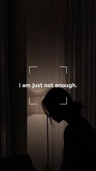 i am just not enough.