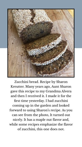 Zucchini bread. Recipe by Sharon Kreutter. Many years ago, Aunt Sharon gave this recipe to my Grandma Alvera and then I received it. I made it for the first time yesterday. I had zucchini coming up in the garden and looked forward to using Sharon's recipe. As you can see from the photo, It turned out nicely. It has a maple nut flavor and, while some recipes emphasize the flavor of zucchini, this one does not.