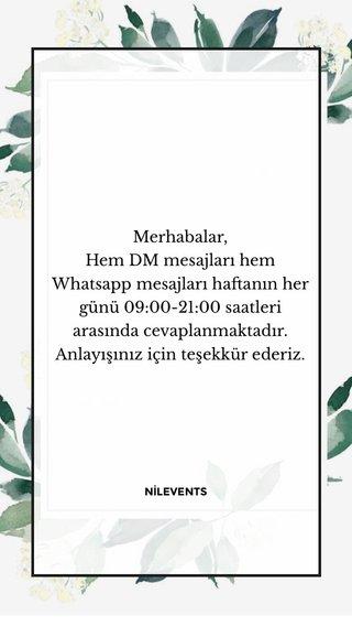 Merhabalar, Hem DM mesajları hem Whatsapp mesajları haftanın her günü 09:00-21:00 saatleri arasında cevaplanmaktadır. Anlayışınız için teşekkür ederiz. NİLEVENTS