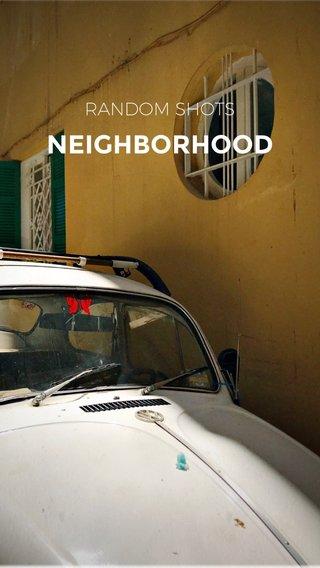 NEIGHBORHOOD RANDOM SHOTS