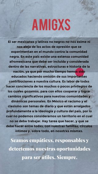 Amigxs Seamos empáticxs, responsables y detectemos nuestras oportunidades para ser útiles. Siempre. El ser mexicanxs y latinxs no negrxs no nos exime ni nos aleja de los actos de opresión que se experimentan en el mundo contra la comunidad negra. En este país existe una extensa comunidad afromexicana que debe ser incluída y considerada dentro de las narrativas, estructuras e historia de la nación, ya que por mucho tiempo hemos sido educados haciendo omisión de sus importantes contribuciones a nuestra cultura. Es labor de todxs hacer conciencia de los muchos o pocos privilegios de los cuales gozamos, para con ellos cooperar y lograr cambios significativos para nuestras comunidades y dinámicas personales. En México el racismo y el clasismo son temas de diario y que están arraigados profundamente a la ideología y cultura del país, por lo cual no podemos considerarnos un territorio en el cual no se deba trabajar. Hay tarea que hacer, y que se debe hacer entre todxs, con nuestras familias, círculos íntimos y, sobre todo, en nosotrxs mismxs.