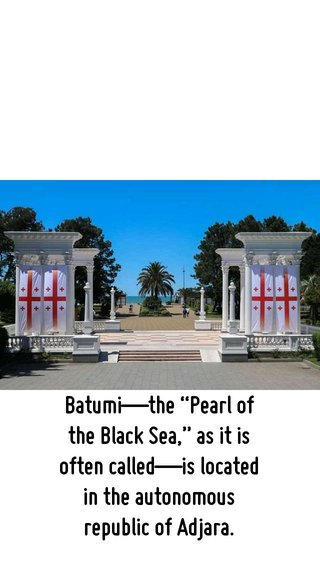 """Batumi—the """"Pearl of the Black Sea,"""" as it is often called—is located in the autonomous republic of Adjara."""