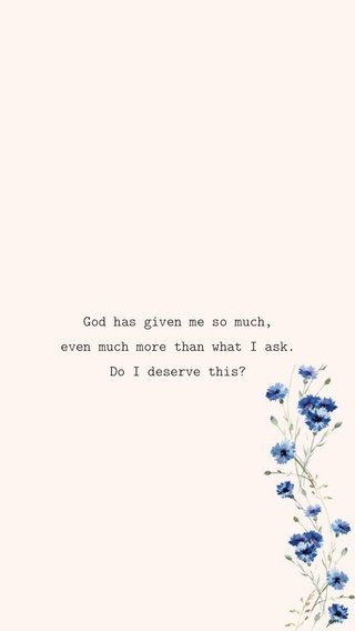 God has given me so much, even much more than what I ask. Do I deserve this?