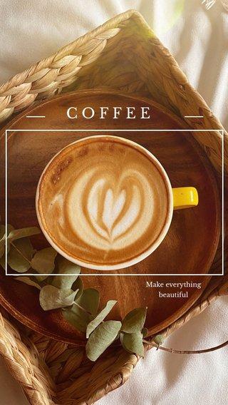 COFFEE Make everything beautiful