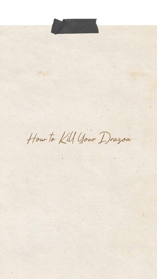 How to Kill Your Dragon