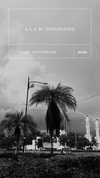 2020 A L A M- DIPANCUNG zaman ngerambang