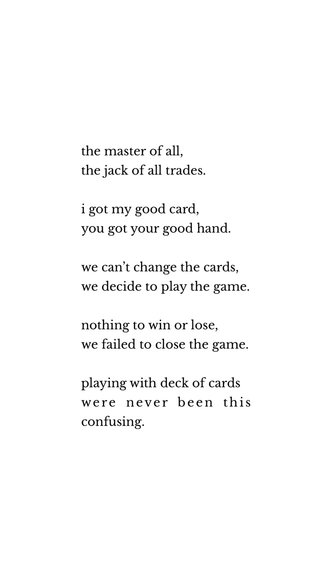 the master of all, the jack of all trades. i got my good card, you got your good hand. we can't change the cards, we decide to play the game. nothing to win or lose, we failed to close the game. playing with deck of cards were never been this confusing.