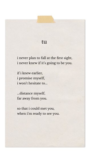 tu i never plan to fall at the first sight, i never knew if it's going to be you. if i knew earlier, i promise myself, i won't hesitate to... ...distance myself, far away from you. so that i could met you, when i'm ready to see you.