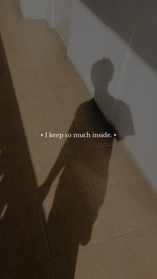 • I keep so much inside. •