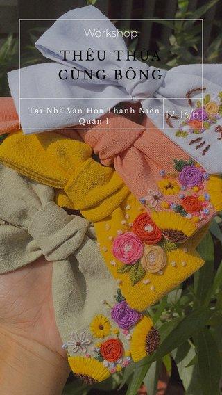 THÊU THÙA CÙNG BÔNG 12-13/6 Workshop 12-13/ Tại Nhà Văn Hoá Thanh Niên Quận 1