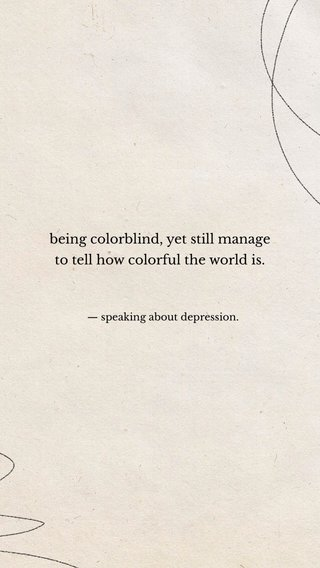 being colorblind, yet still manage to tell how colorful the world is. — speaking about depression.