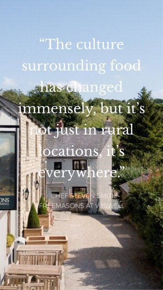 """""""The culture surrounding food has changed immensely, but it's not just in rural locations, it's everywhere."""" - CHEF STEVEN SMITH FREEMASONS AT WISWELL"""
