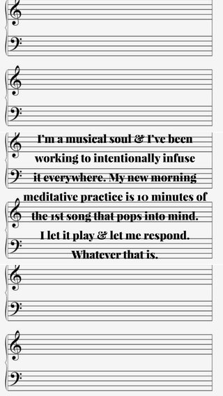 I'm a musical soul & I've been working to intentionally infuse it everywhere. My new morning meditative practice is 10 minutes of the 1st song that pops into mind. I let it play & let me respond. Whatever that is.