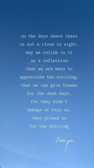 on the days where there is not a cloud in sight, may we relish in it as a reflection that we are here to appreciate the noticing; that we can give thanks for the dark days, for they didn't damage or ruin us, they primed us for the noticing I love you. S