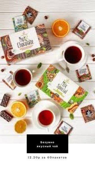 Безумно вкусный чай 12.20р за 60пакетов