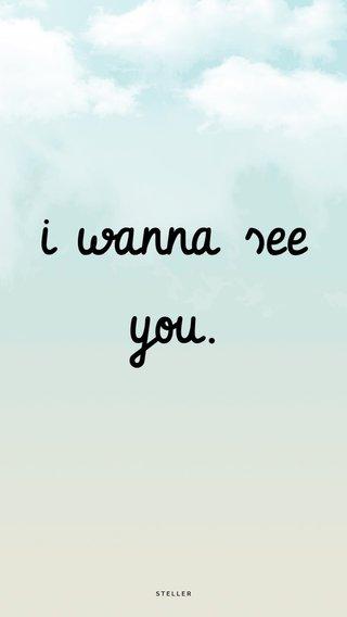 i wanna see you.