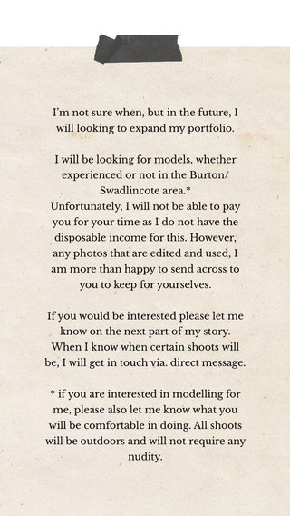 I'm not sure when, but in the future, I will looking to expand my portfolio. I will be looking for models, whether experienced or not in the Burton/Swadlincote area.* Unfortunately, I will not be able to pay you for your time as I do not have the disposable income for this. However, any photos that are edited and used, I am more than happy to send across to you to keep for yourselves. If you would be interested please let me know on the next part of my story. When I know when certain shoots will be, I will get in touch via. direct message. * if you are interested in modelling for me, please also let me know what you will be comfortable in doing. All shoots will be outdoors and will not require any nudity.
