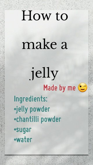 How to make a jelly Ingredients: •jelly powder •chantilli powder •sugar •water Made by me 😉