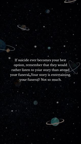 If suicide ever becomes your best option, remember that they would rather listen to your story than attend your funeral. Your story is entertaining, your funeral? Not so much.
