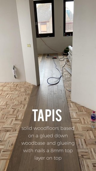 Tapis solid woodfloors based on a glued down woodbase and glueing with nails a 8mm top layer on top