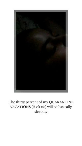 The thirty percent of my QUARANTINE VACATIONS (® ok no) will be basically sleeping