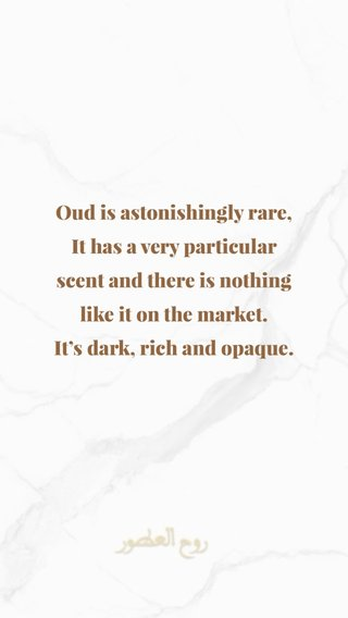 Oud is astonishingly rare, It has a very particular scent and there is nothing like it on the market. It's dark, rich and opaque.