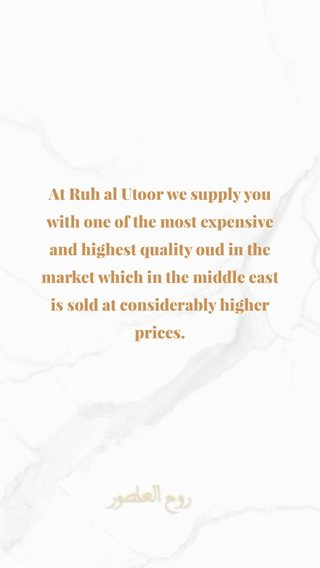 At Ruh al Utoor we supply you with one of the most expensive and highest quality oud in the market which in the middle east is sold at considerably higher prices.