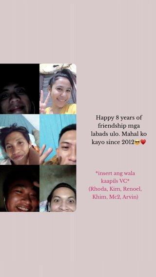 Happy 8 years of friendship mga labads ulo. Mahal ko kayo since 2012😎♥️ *insert ang wala kaapils VC* (Rhoda, Kim, Renoel, Khim, Mc2, Arvin)