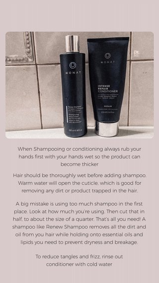 When Shampooing or conditioning always rub your hands first with your hands wet so the product can become thicker Hair should be thoroughly wet before adding shampoo. Warm water will open the cuticle, which is good for removing any dirt or product trapped in the hair. To reduce tangles and frizz, rinse out conditioner with cold water A big mistake is using too much shampoo in the first place. Look at how much you're using. Then cut that in half, to about the size of a quarter. That's all you need! A shampoo like Renew Shampoo removes all the dirt and oil from you hair while holding onto essential oils and lipids you need to prevent dryness and breakage.
