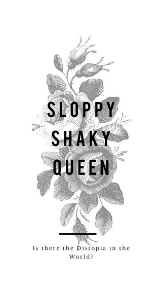 Sloppy Shaky queen Is there the Distopia in the World?