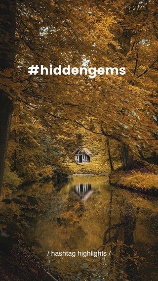 #hiddengems / hashtag highlights /